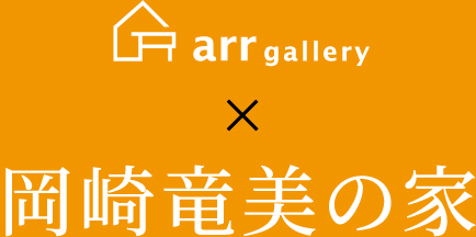 arr gallery x 岡崎竜美の家