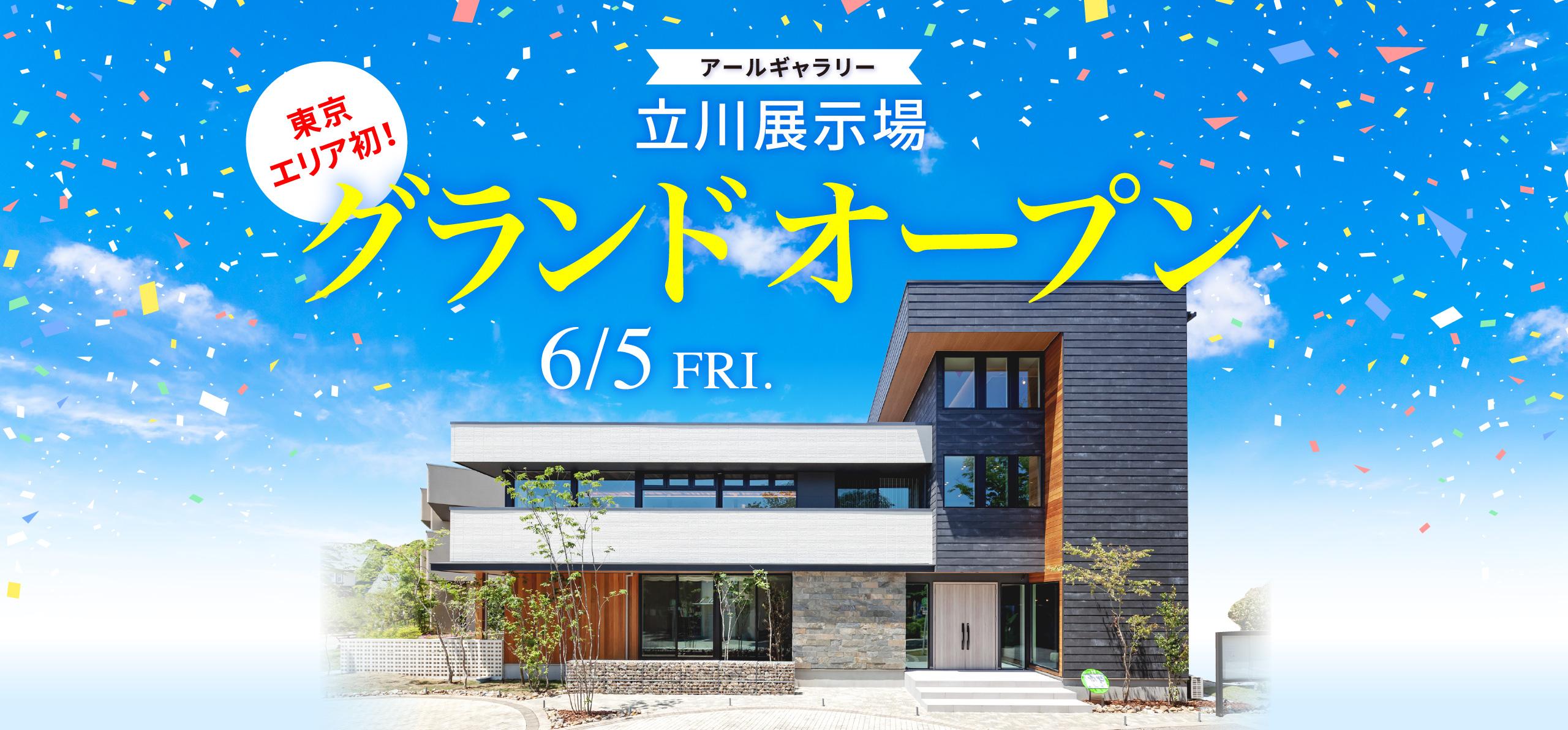 立川展示場 グランドオープン 6/5 FRI.